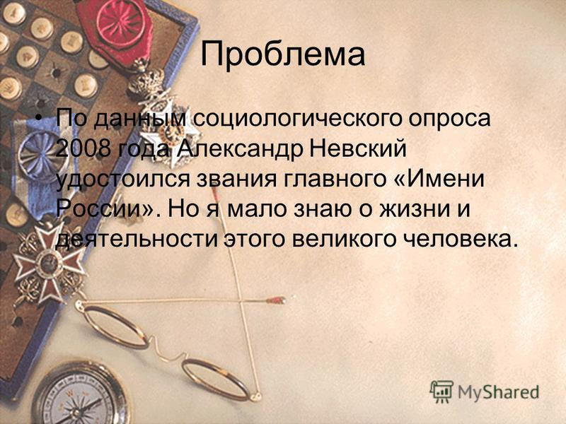 Проблема По данным социологического опроса 2008 года Александр Невский удостоился звания главного «Имени России». Но я мало знаю о жизни и деятельности этого великого человека.