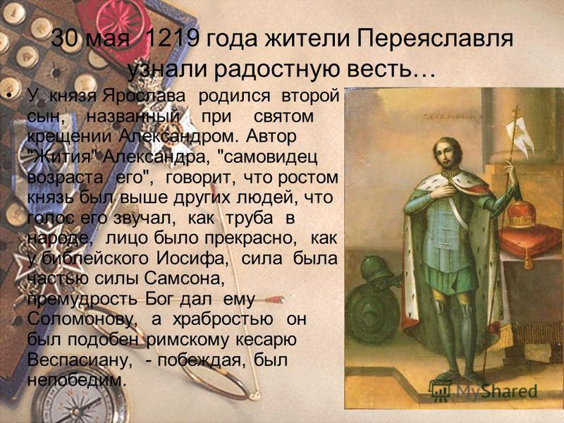 30 мая 1219 года жители Переяславля узнали радостную весть… У князя Ярослава родился второй сын, названный при святом крещении Александром. Автор