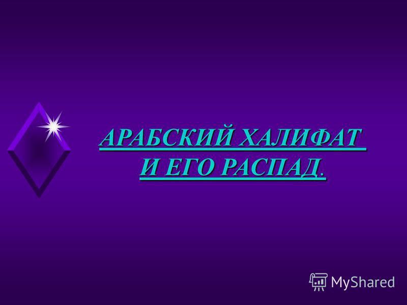 АРАБСКИЙ ХАЛИФАТ И ЕГО РАСПАД.