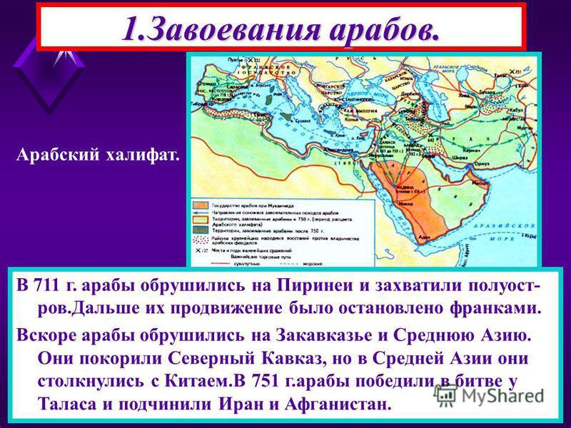 1. Завоевания арабов. После смерти Мухаммеда власть перешла к Халифам(заместитель).1-ые четыре халифа были его родственниками. При них начались завоевательные походы против Ирана и Византии.Они воевали друг с другом и поэтому арабы легко победили. В