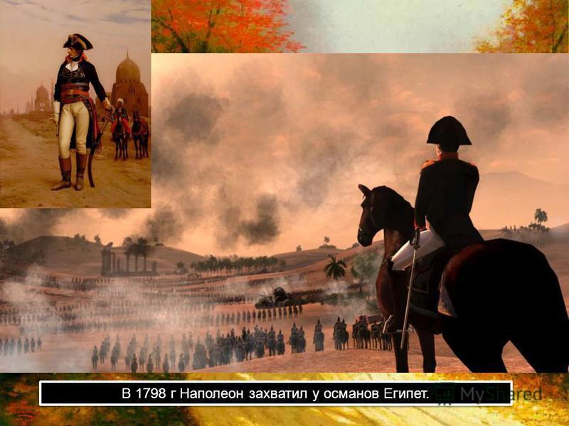 В 1798 г Наполеон захватил у османов Египет.