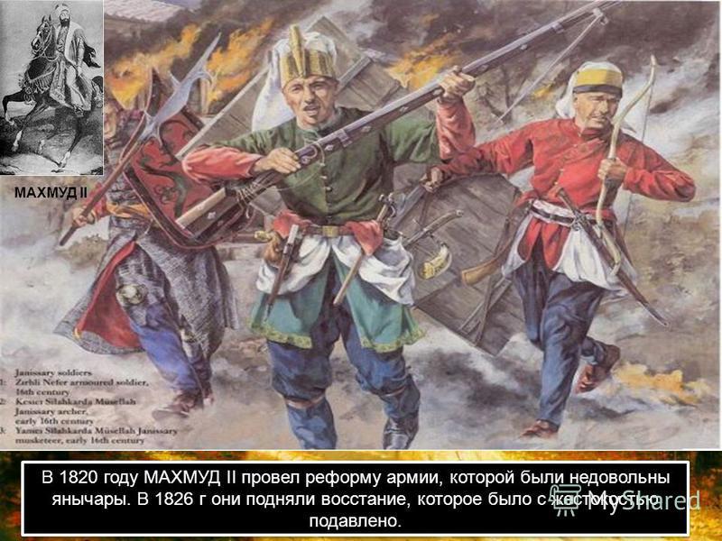 В 1820 году МАХМУД II провел реформу армии, которой были недовольны янычары. В 1826 г они подняли восстание, которое было с жестокостью подавлено. МАХМУД II
