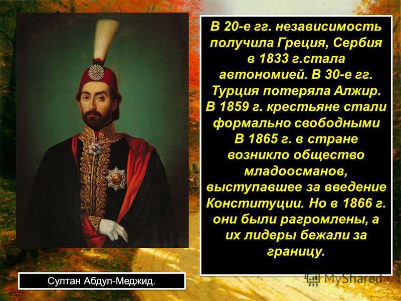 В 20-е гг. независимость получила Греция, Сербия в 1833 г.стала автономией. В 30-е гг. Турция потеряла Алжир. В 1859 г. крестьяне стали формально свободными В 1865 г. в стране возникло общество младоосманов, выступавшее за введение Конституции. Но в
