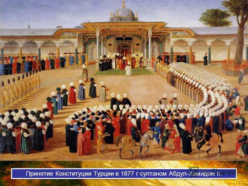 Принятие Конституции Турции в 1877 г султаном Абдул-Хамидом II.
