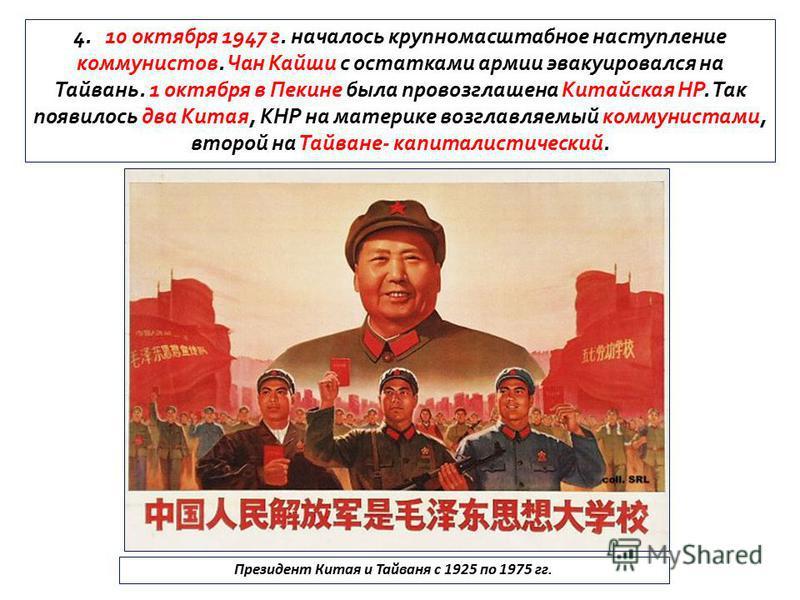 4. 10 октября 1947 г. началось крупномасштабное наступление коммунистов. Чан Кайши с остатками армии эвакуировался на Тайвань. 1 октября в Пекине была провозглашена Китайская НР. Так появилось два Китая, КНР на материке возглавляемый коммунистами, вт
