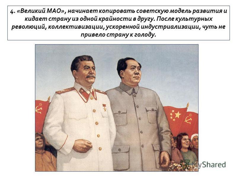 4. «Великий МАО», начинает копировать советскую модель развития и кидает страну из одной крайности в другу. После культурных революций, коллективизации, ускоренной индустриализации, чуть не привело страну к голоду.