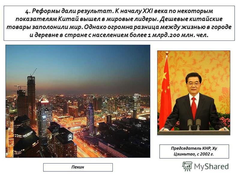4. Реформы дали результат. К началу XXI века по некоторым показателям Китай вышел в мировые лидеры. Дешевые китайские товары заполонили мир. Однако огромна разница между жизнью в городе и деревне в стране с населением более 1 млрд.200 млн. чел. Пекин
