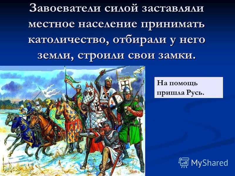 Завоеватели силой заставляли местное население принимать католичество, отбирали у него земли, строили свои замки. На помощь пришла Русь.