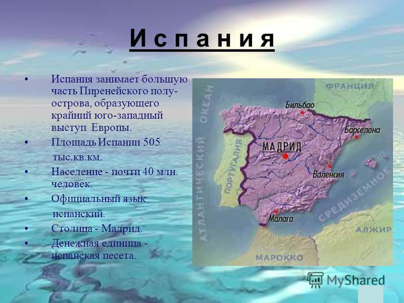 И с п а н и я Испания занимает большую часть Пиренейского полу- острова, образующего крайний юго-западный выступ Европы. Площадь Испании 505 тыс.кв.км. Население - почти 40 млн. человек. Официальный язык испанский. Столица - Мадрид. Денежная единица