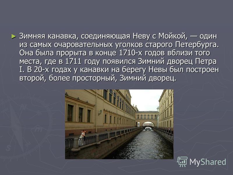 Зимняя канавка, соединяющая Неву с Мойкой, один из самых очаровательных уголков старого Петербурга. Она была прорыта в конце 1710-х годов вблизи того места, где в 1711 году появился Зимний дворец Петра I. В 20-х годах у канавки на берегу Невы был пос