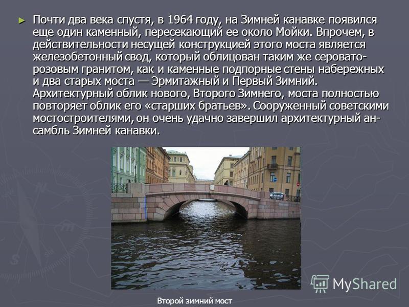 Почти два века спустя, в 1964 году, на Зимней канавке появился еще один каменный, пересекающий ее около Мойки. Впрочем, в действительности несущей конструкцией этого моста является железобетонный свод, который облицован таким же серовато- розовым гра