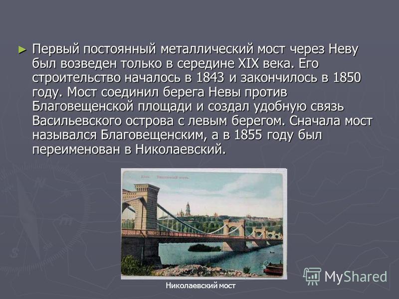 Первый постоянный металлический мост через Неву был возведен только в середине XIX века. Его строительство началось в 1843 и закончилось в 1850 году. Мост соединил берега Невы против Благовещенской площади и создал удобную связь Васильевского острова
