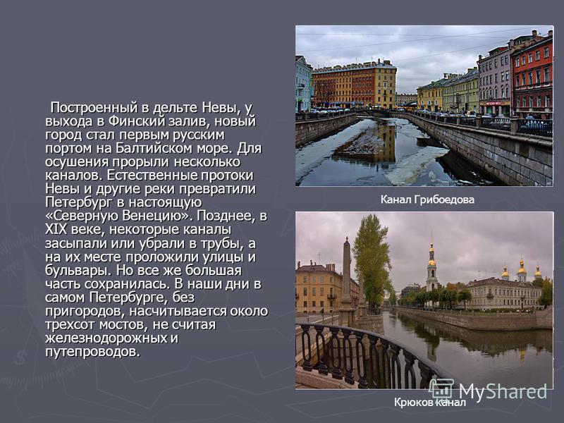 Построенный в дельте Невы, у выхода в Финский залив, новый город стал первым русским портом на Балтийском море. Для осушения прорыли несколько каналов. Естественные протоки Невы и другие реки превратили Петербург в настоящую «Северную Венецию». Поздн