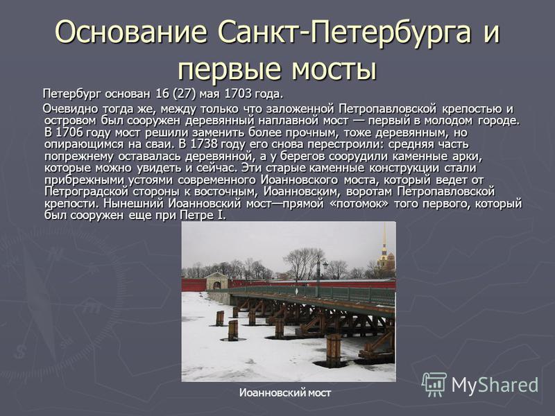 Основание Санкт-Петербурга и первые мосты Петербург основан 16 (27) мая 1703 года. Петербург основан 16 (27) мая 1703 года. Очевидно тогда же, между только что заложенной Петропавловской крепостью и островом был сооружен деревянный наплавной мост пер