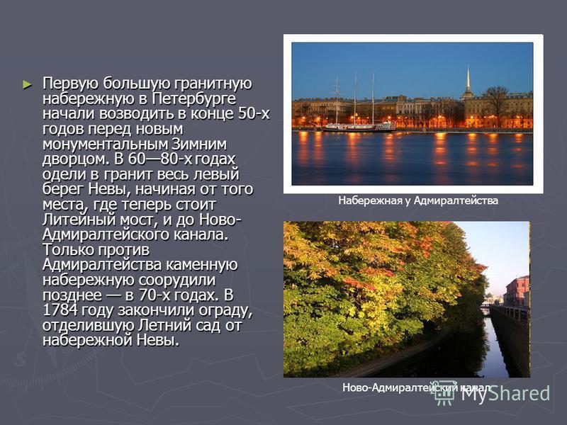 Первую большую гранитную набережную в Петербурге начали возводить в конце 50-х годов перед новым монументальным Зимним дворцом. В 6080-х годах одели в гранит весь левый берег Невы, начиная от того места, где теперь стоит Литейный мост, и до Ново- Адм
