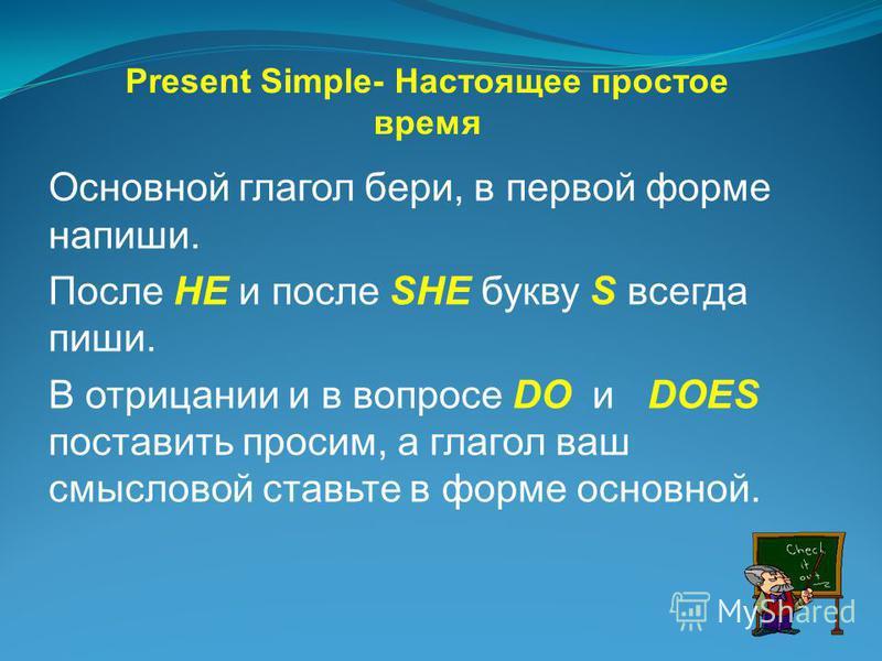 Основной глагол бери, в первой форме напиши. После HE и после SHE букву S всегда пиши. В отрицании и в вопросе DO и DOES поставить просим, а глагол ваш смысловой ставьте в форме основной. Present Simple- Настоящее простое время