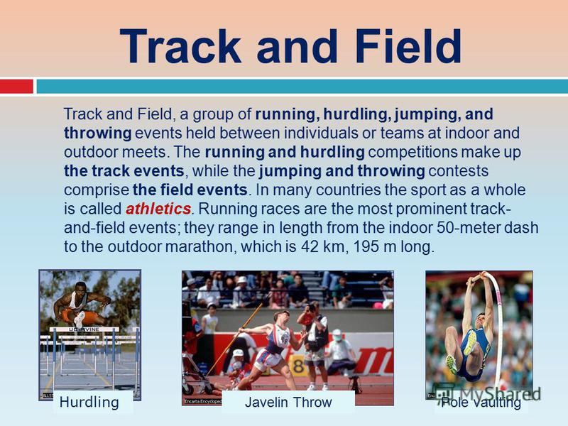 Track and Field Track and Field, a group of running, hurdling, jumping, and throwing events held between individuals or teams at indoor and outdoor meets. The running and hurdling competitions make up the track events, while the jumping and throwing