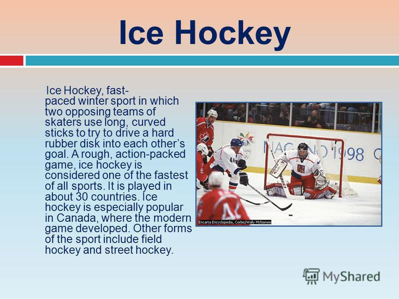 Ice Hockey Ice Hockey, fast- paced winter sport in which two opposing teams of skaters use long, curved sticks to try to drive a hard rubber disk into each others goal. A rough, action-packed game, ice hockey is considered one of the fastest of all s