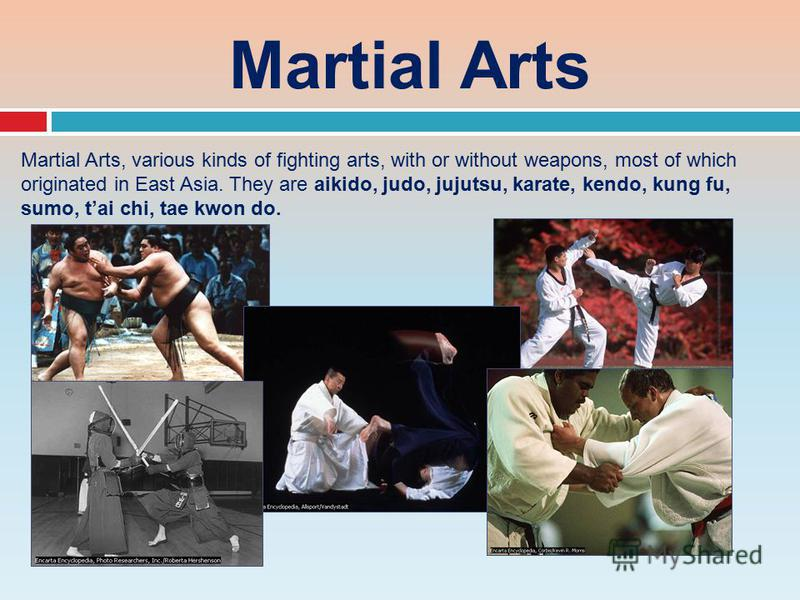 Martial Arts Martial Arts, various kinds of fighting arts, with or without weapons, most of which originated in East Asia. They are aikido, judo, jujutsu, karate, kendo, kung fu, sumo, tai chi, tae kwon do.