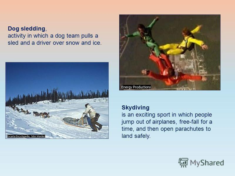 Dog sledding, activity in which a dog team pulls a sled and a driver over snow and ice. Skydiving is an exciting sport in which people jump out of airplanes, free-fall for a time, and then open parachutes to land safely.