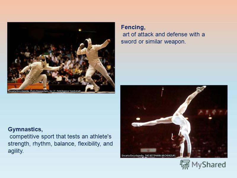 Fencing, art of attack and defense with a sword or similar weapon. Gymnastics, competitive sport that tests an athlete's strength, rhythm, balance, flexibility, and agility.