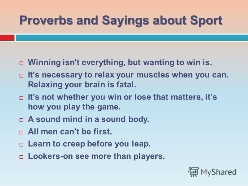 Proverbsand Sayings about Sport Proverbs and Sayings about Sport Winning isn't everything, but wanting to win is. It's necessary to relax your muscles when you can. Relaxing your brain is fatal. Its not whether you win or lose that matters, its how y
