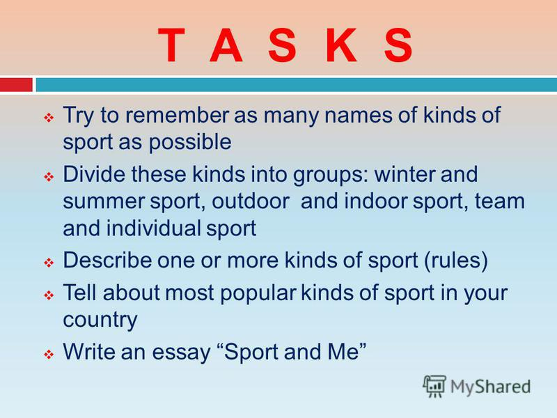 T A S K S Try to remember as many names of kinds of sport as possible Divide these kinds into groups: winter and summer sport, outdoor and indoor sport, team and individual sport Describe one or more kinds of sport (rules) Tell about most popular kin