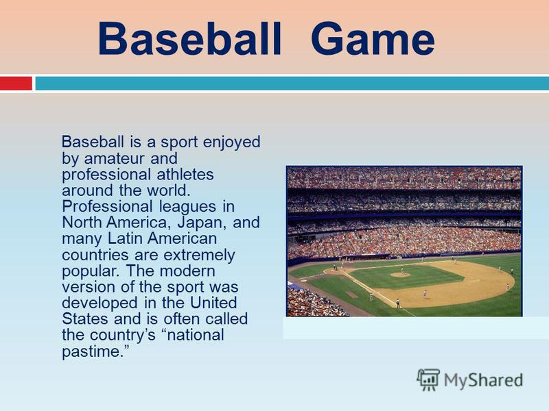 Baseball Game Baseball is a sport enjoyed by amateur and professional athletes around the world. Professional leagues in North America, Japan, and many Latin American countries are extremely popular. The modern version of the sport was developed in t