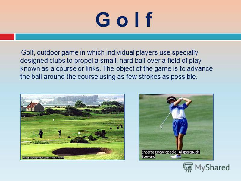 G o l f Golf, outdoor game in which individual players use specially designed clubs to propel a small, hard ball over a field of play known as a course or links. The object of the game is to advance the ball around the course using as few strokes as