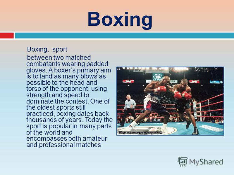 Boxing Boxing, sport between two matched combatants wearing padded gloves. A boxers primary aim is to land as many blows as possible to the head and torso of the opponent, using strength and speed to dominate the contest. One of the oldest sports sti