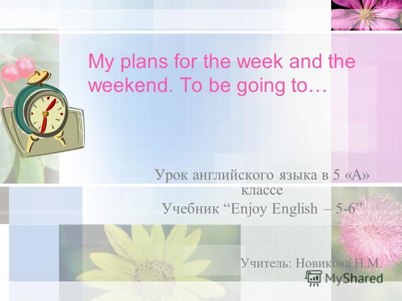 My plans for the week and the weekend. To be going to… Урок английского языка в 5 «А» классе Учебник Enjoy English – 5-6 Учитель: Новикова Н.М.