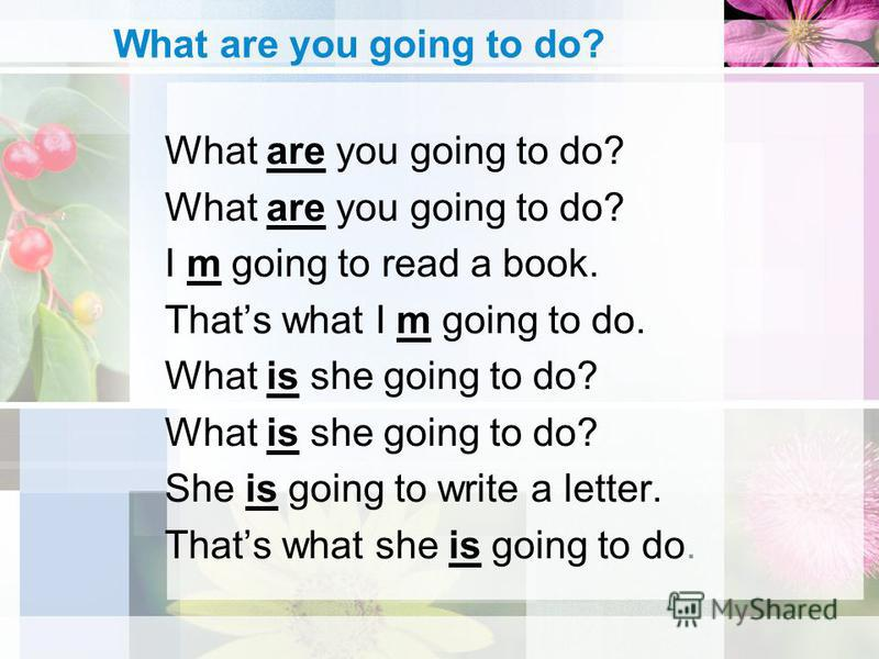 What are you going to do? I m going to read a book. Thats what I m going to do. What is she going to do? She is going to write a letter. Thats what she is going to do.