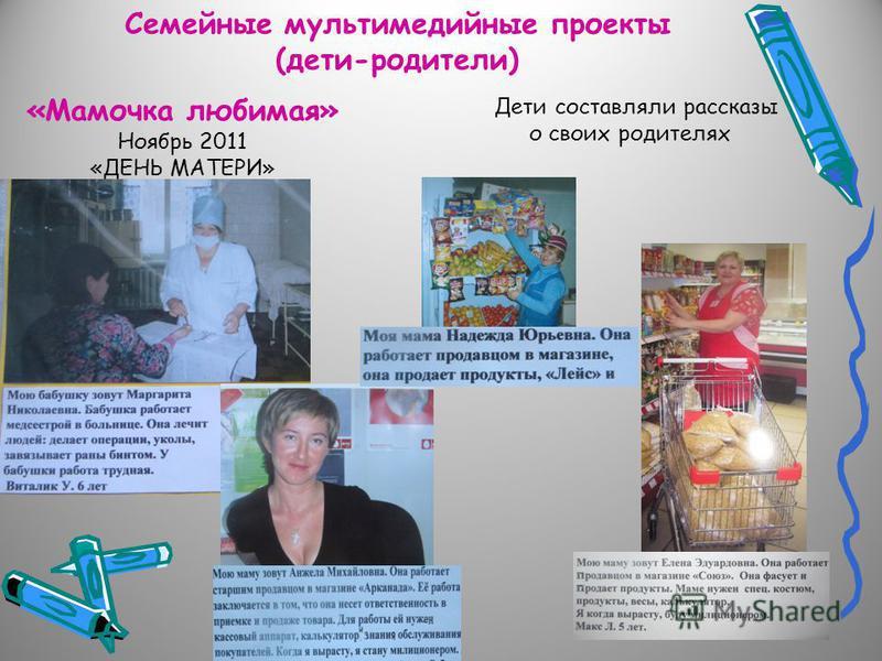 Семейные мультимедийные проекты (дети-родители) «Мамочка любимая» Ноябрь 2011 «ДЕНЬ МАТЕРИ» Дети составляли рассказы о своих родителях