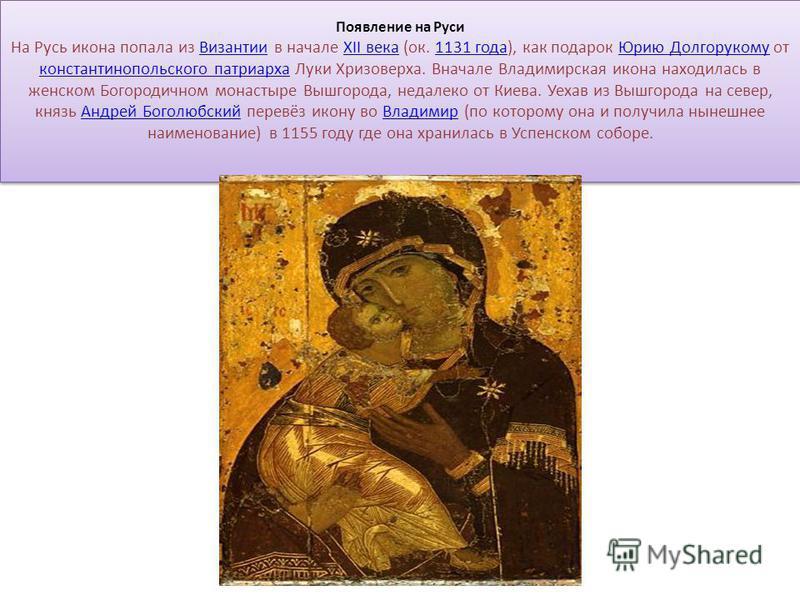 Появление на Руси На Русь икона попала из Византии в начале XII века (ок. 1131 года), как подарок Юрию Долгорукому от константинопольского патриарха Луки Хризоверха. Вначале Владимирская икона находилась в женском Богородичном монастыре Вышгорода, не