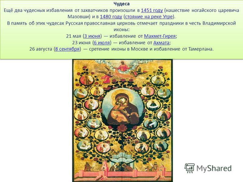 Чудеса Ещё два чудесных избавления от захватчиков произошли в 1451 году (нашествие ногайского царевича Мазовши) и в 1480 году (стояние на реке Угре). В память об этих чудесах Русская православная церковь отмечает праздники в честь Владимирской иконы: