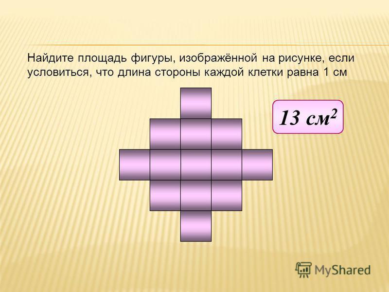 Найдите площадь фигуры, изображённой на рисунке, если условиться, что длина стороны каждой клетки равна 1 см 13 см 2