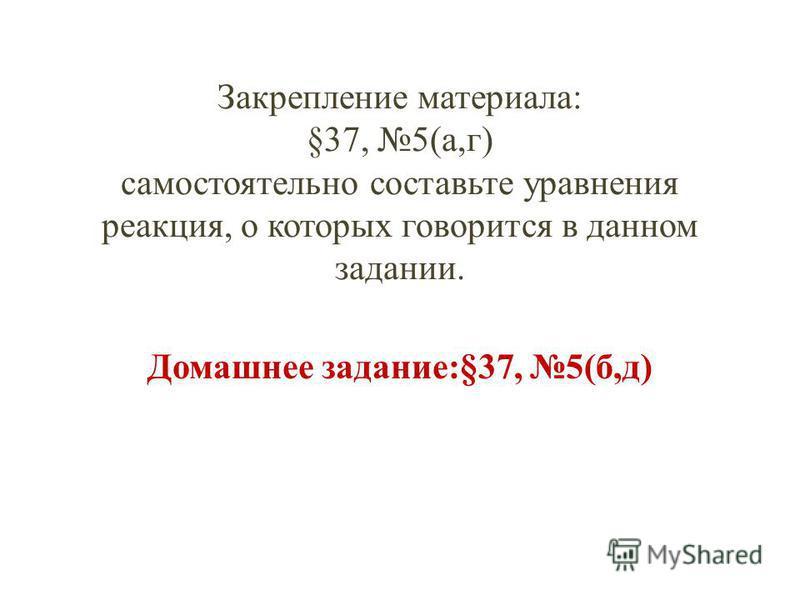 Закрепление материала: §37, 5(а,г) самостоятельно составьте уравнения реакция, о которых говорится в данном задании. Домашнее задание:§37, 5(б,д)