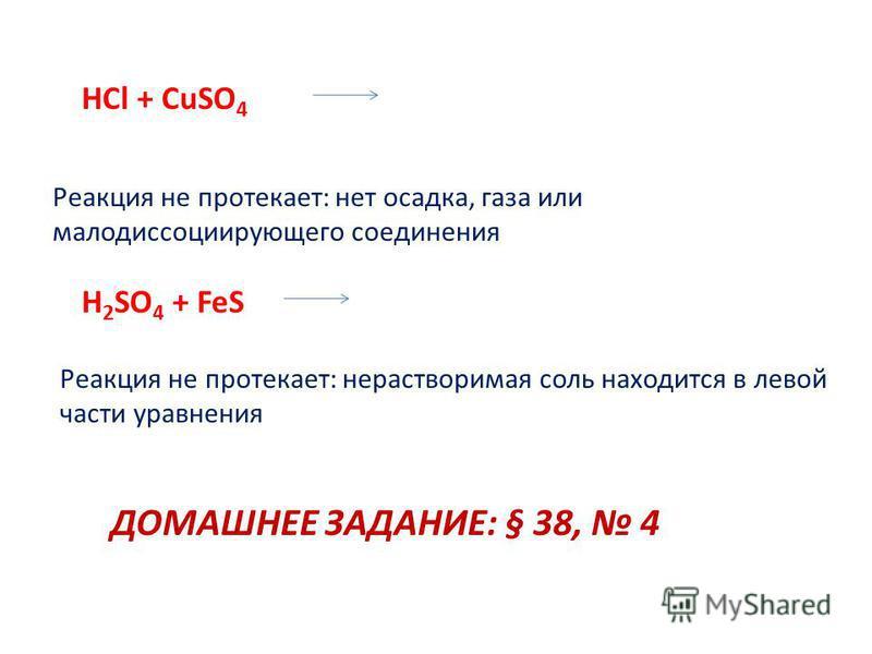 HCl + CuSO 4 H 2 SO 4 + FeS Реакция не протекает: нет осадка, газа или малодиссоциирующего соединения Реакция не протекает: нерастворимая соль находится в левой части уравнения ДОМАШНЕЕ ЗАДАНИЕ: § 38, 4