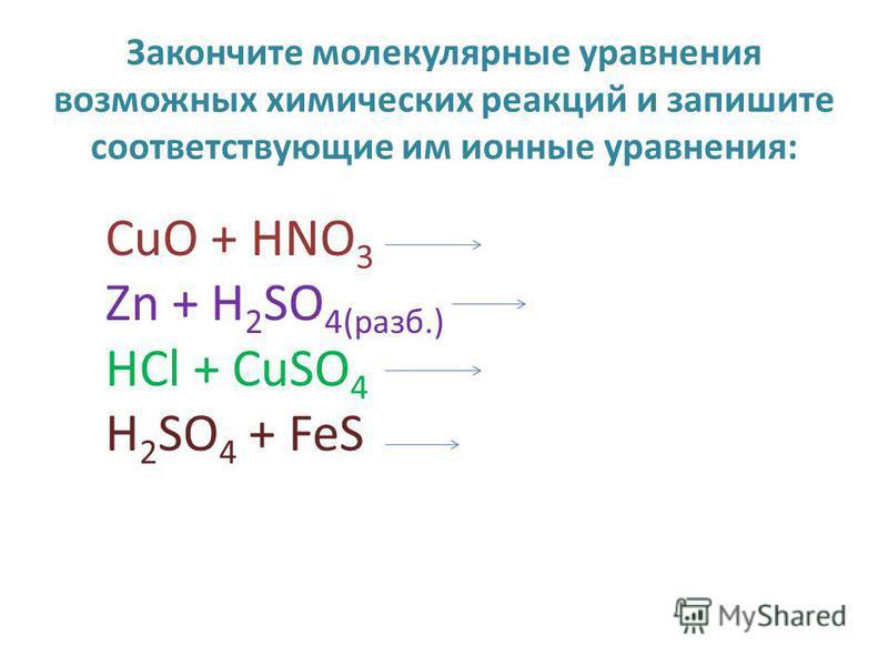 Закончите молекулярные уравнения возможных химических реакций и запишите соответствующие им ионные уравнения: CuO + HNO 3 Zn + H 2 SO 4(раза.) HCl + CuSO 4 H 2 SO 4 + FeS
