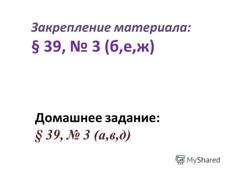 Закрепление материала: § 39, 3 (б,е,ж) Домашнее задание: § 39, 3 (а,в,д)