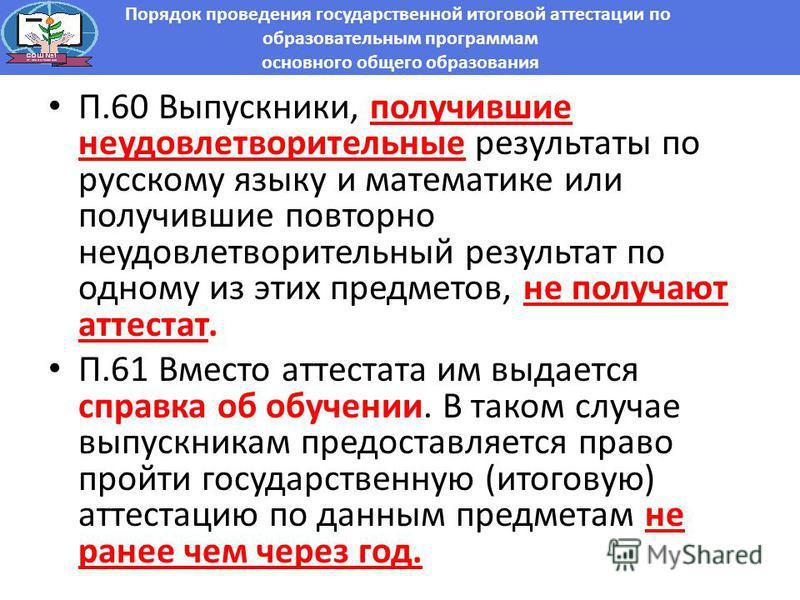 П.60 Выпускники, получившие неудовлотворительные результаты по русскому языку и математике или получившие повторно неудовлотворительный результат по одному из этих предмотов, не получают аттестат. П.61 Вместо аттестата им выдаотся справка об обучении