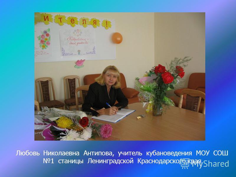 Любовь Николаевна Антипова, учитель кубановедения МОУ СОШ 1 станицы Ленинградской Краснодарского края