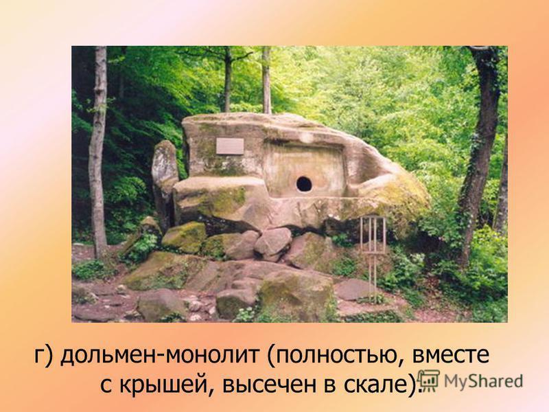 г) дольмен-монолит (полностью, вместе с крышей, высечен в скале).
