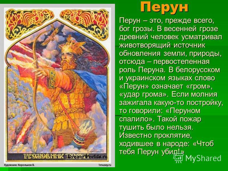 Перун – это, прежде всего, бог грозы. В весенней грозе древний человек усматривал животворящий источник обновления земли, природы, отсюда – первостепенная роль Перуна. В белорусском и украинском языках слово «Перун» означает «гром», «удар грома». Есл