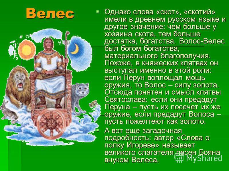 Однако слова «скот», «скотий» имели в древнем русском языке и другое значение: чем больше у хозяина скота, тем больше достатка, богатства. Волос-Велес был богом богатства, материального благополучия. Похоже, в княжеских клятвах он выступал именно в э
