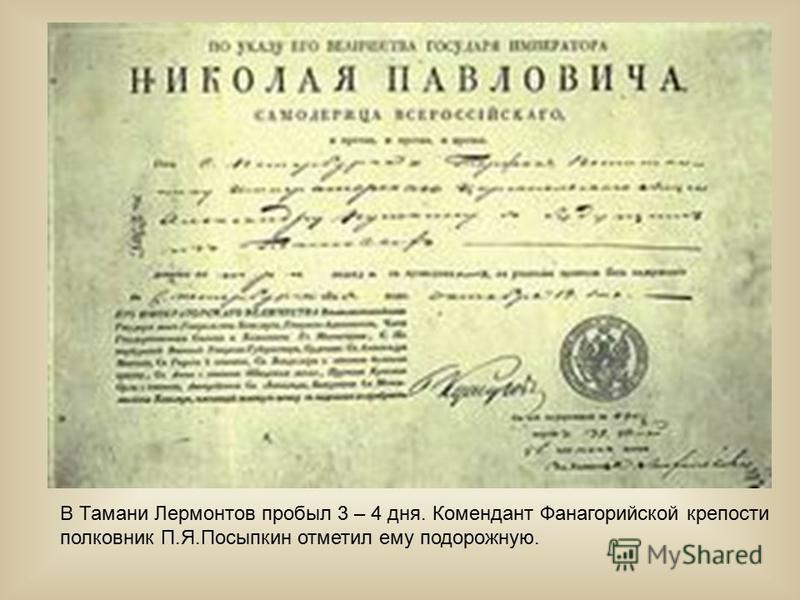 В Тамани Лермонтов пробыл 3 – 4 дня. Комендант Фанагорийской крепости полковник П.Я.Посыпкин отметил ему подорожную.