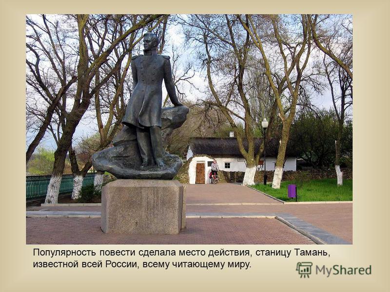 Популярность повести сделала место действия, станицу Тамань, известной всей России, всему читающему миру.
