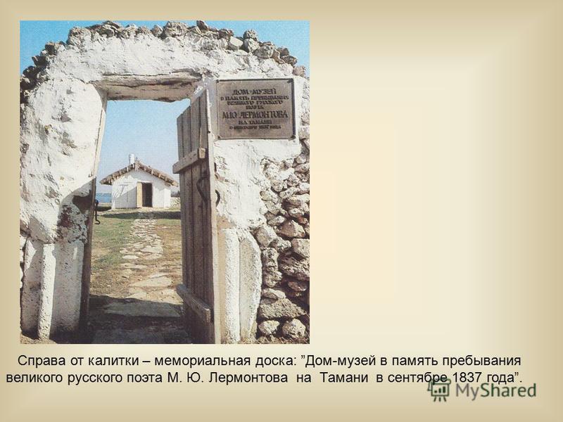 Справа от калитки – мемориальная доска: Дом-музей в память пребывания великого русского поэта М. Ю. Лермонтова на Тамани в сентябре 1837 года.