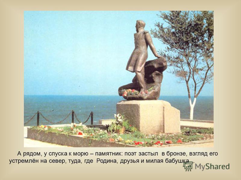 А рядом, у спуска к морю – памятник: поэт застыл в бронзе, взгляд его устремлён на север, туда, где Родина, друзья и милая бабушка…
