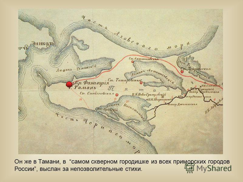 Он же в Тамани, в самом скверном городишке из всех приморских городов России, выслан за непозволительные стихи.